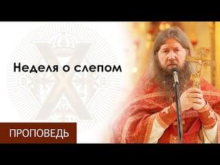 Воскресная проповедь о.Бориса. Неделя о слепом.