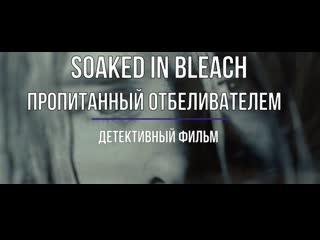 Soaked in Bleach / Пропитанный отбеливателем / Русская Озвучка / 2015 г.