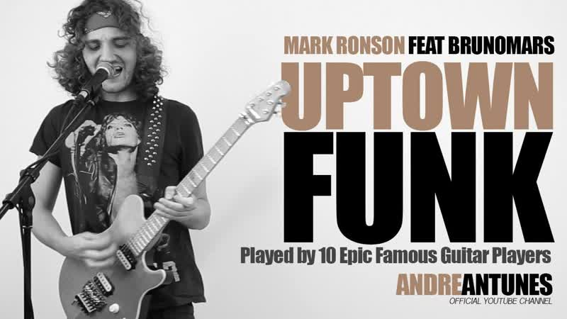 Uptown Funk Played by 10 Epic Famous Guitar Players Mark Ronson ft Bruno Mars Andre Antunes