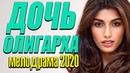 Любовный фильм о женщинах и бизнесе их родителей - ДОЧЬ ОЛИГАРХА @ Русские мелодрамы новинки 2020