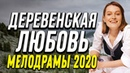 Замечательный фильм история о жизни двух - ДЕРЕВЕНСКАЯ ЛЮБОВЬ @ Русские мелодрамы новинки 2020