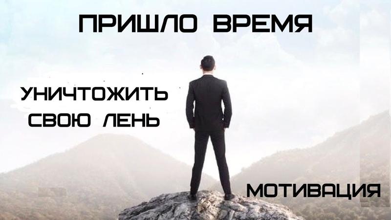 ПРИШЛО ВРЕМЯ УНИЧТОЖИТЬ СВОЮ ЛЕНЬ МОТИВАЦИЯ