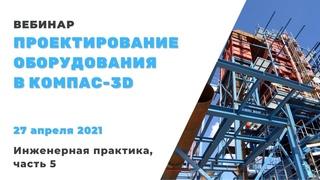 Проектирование оборудования в КОМПАС-3D. Инженерная практика 2021, часть 5