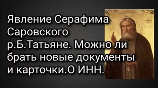 Явление Серафима Саровского р.Б.Татьяне. Можно ли брать новые документы и карточки. О ИНН.
