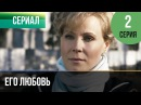 ▶️ Его любовь 2 серия - Мелодрама Русские мелодрамы
