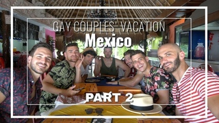 GAY COUPLES' VACATION | Mexico PART 2 | Justin and Nick