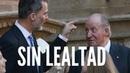 Felipe VI Sufrirá la Traición de su Padre. Juan Carlos de Borbón No Conoce la Lealtad