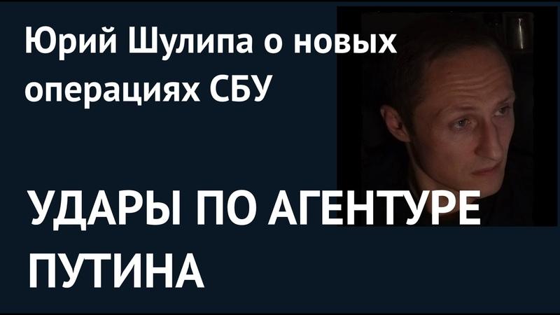 УДАРЫ ПО АГЕНТУРЕ ПУТИНА Юрий Шулипа о новых операциях СБУ