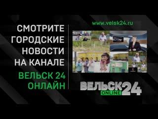 Уважаемые зрители! Смотрите новости Вельского района на круглосуточном канале «Вельск-24 онлайн»