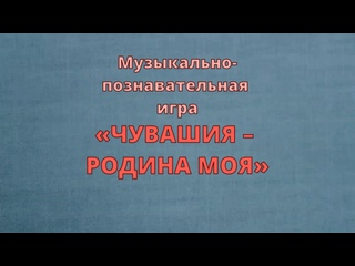 Муз.-познавательная игра «ЧУВАШИЯ – РОДИНА МОЯ» (апрель, 2021) вып. гр. 8 – Музыка Для-Дошколят
