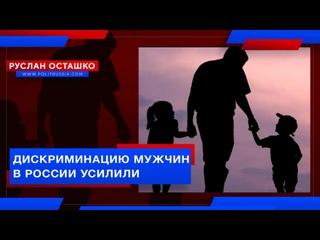 ДИСКРИМИНАЦИЮ МУЖЧИН В РОССИИ УСИЛИЛИ ( РУСЛАН ОСТАШКО )
