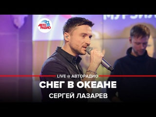 Сергей Лазарев - Снег в Океане (LIVE @ Авторадио)