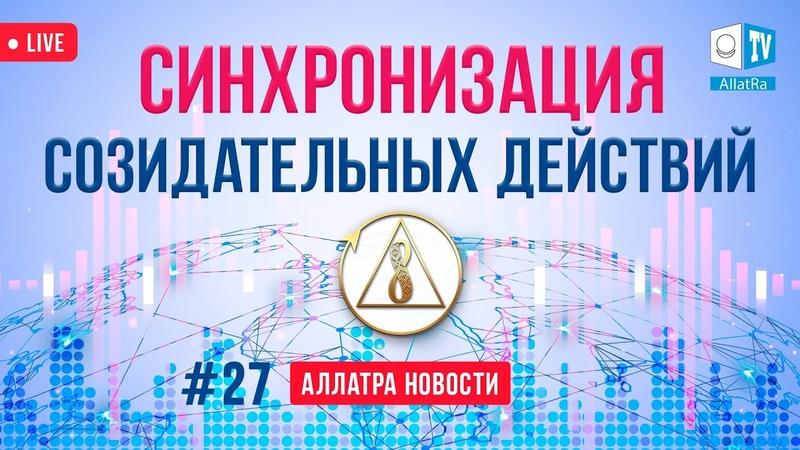 Синхронизация созидательных действий АЛЛАТРА Новости LIVE 27