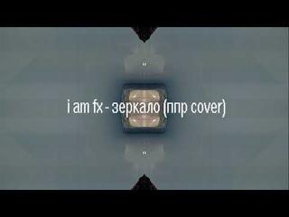 i am fx -  зеркало (алексей пыльная радуга cover)